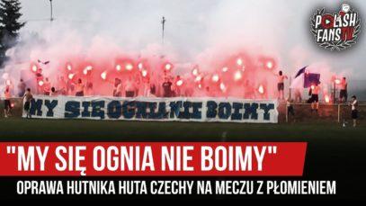 """""""MY SIĘ OGNIA NIE BOIMY"""" – oprawa Hutnika Huta Czechy na meczu z Płomieniem (07.06.2019 r.)"""
