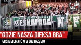 """""""GDZIE NASZA GIEKSA GRA"""" – GKS Bełchatów w Jastrzębiu (17.08.2019 r.)"""